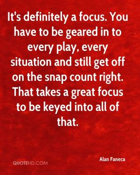 It's definitely a focus. You have to be geared in to every play, every situation and still get off on the snap count right. That takes a great focus to be keyed into all of that.