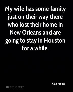 Alan Faneca - My wife has some family just on their way there who lost their home in New Orleans and are going to stay in Houston for a while.