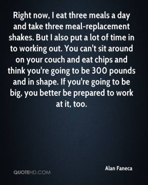 Alan Faneca - Right now, I eat three meals a day and take three meal-replacement shakes. But I also put a lot of time in to working out. You can't sit around on your couch and eat chips and think you're going to be 300 pounds and in shape. If you're going to be big, you better be prepared to work at it, too.