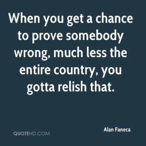 When you get a chance to prove somebody wrong, much less the entire country, you gotta relish that.