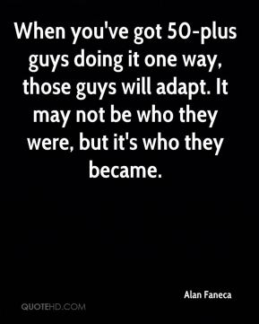 When you've got 50-plus guys doing it one way, those guys will adapt. It may not be who they were, but it's who they became.