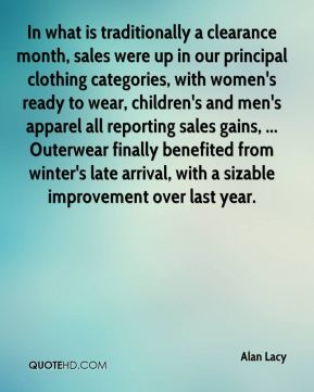 In what is traditionally a clearance month, sales were up in our principal clothing categories, with women's ready to wear, children's and men's apparel all reporting sales gains, ... Outerwear finally benefited from winter's late arrival, with a sizable improvement over last year.