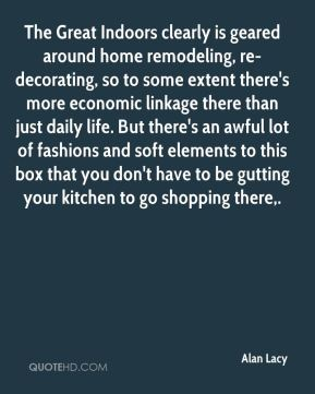 The Great Indoors clearly is geared around home remodeling, re-decorating, so to some extent there's more economic linkage there than just daily life. But there's an awful lot of fashions and soft elements to this box that you don't have to be gutting your kitchen to go shopping there.
