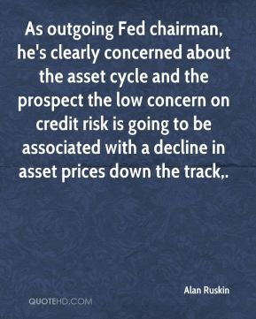As outgoing Fed chairman, he's clearly concerned about the asset cycle and the prospect the low concern on credit risk is going to be associated with a decline in asset prices down the track.