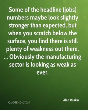 Alan Ruskin - Some of the headline (jobs) numbers maybe look slightly stronger than expected, but when you scratch below the surface, you find there is still plenty of weakness out there, ... Obviously the manufacturing sector is looking as weak as ever.