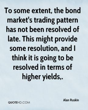 Alan Ruskin - To some extent, the bond market's trading pattern has not been resolved of late. This might provide some resolution, and I think it is going to be resolved in terms of higher yields.