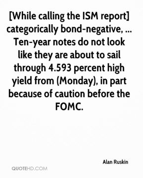 Alan Ruskin - [While calling the ISM report] categorically bond-negative, ... Ten-year notes do not look like they are about to sail through 4.593 percent high yield from (Monday), in part because of caution before the FOMC.
