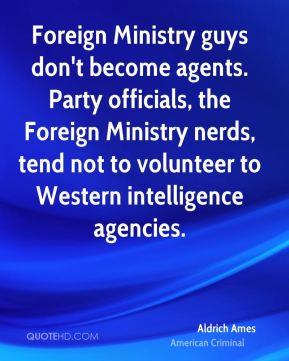 Aldrich Ames - Foreign Ministry guys don't become agents. Party officials, the Foreign Ministry nerds, tend not to volunteer to Western intelligence agencies.
