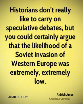 Historians don't really like to carry on speculative debates, but you could certainly argue that the likelihood of a Soviet invasion of Western Europe was extremely, extremely low.