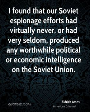 Aldrich Ames - I found that our Soviet espionage efforts had virtually never, or had very seldom, produced any worthwhile political or economic intelligence on the Soviet Union.