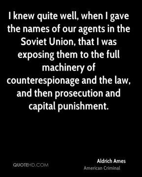 I knew quite well, when I gave the names of our agents in the Soviet Union, that I was exposing them to the full machinery of counterespionage and the law, and then prosecution and capital punishment.
