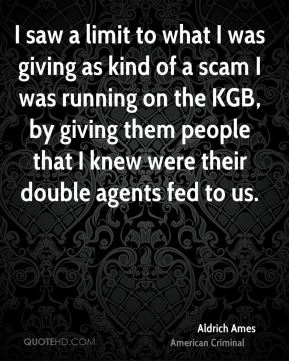 I saw a limit to what I was giving as kind of a scam I was running on the KGB, by giving them people that I knew were their double agents fed to us.