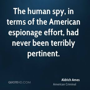 Aldrich Ames - The human spy, in terms of the American espionage effort, had never been terribly pertinent.