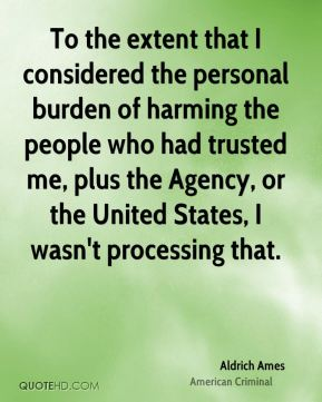 Aldrich Ames - To the extent that I considered the personal burden of harming the people who had trusted me, plus the Agency, or the United States, I wasn't processing that.