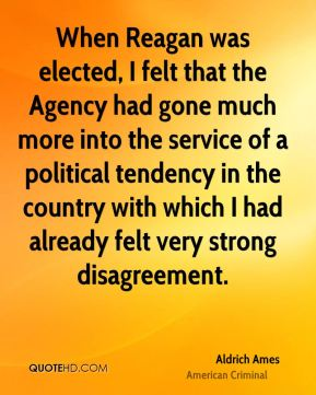 Aldrich Ames - When Reagan was elected, I felt that the Agency had gone much more into the service of a political tendency in the country with which I had already felt very strong disagreement.
