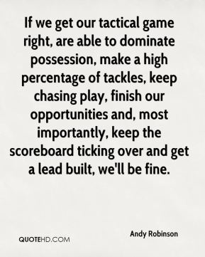 If we get our tactical game right, are able to dominate possession, make a high percentage of tackles, keep chasing play, finish our opportunities and, most importantly, keep the scoreboard ticking over and get a lead built, we'll be fine.