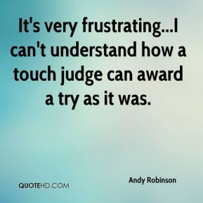 Andy Robinson - It's very frustrating...I can't understand how a touch judge can award a try as it was.