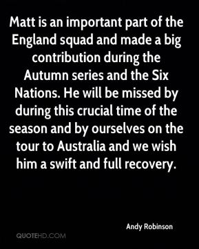 Andy Robinson - Matt is an important part of the England squad and made a big contribution during the Autumn series and the Six Nations. He will be missed by during this crucial time of the season and by ourselves on the tour to Australia and we wish him a swift and full recovery.