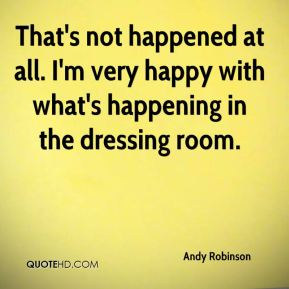 Andy Robinson - That's not happened at all. I'm very happy with what's happening in the dressing room.