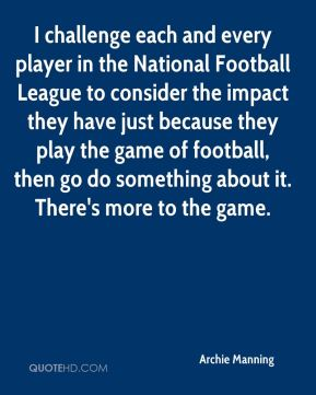 I challenge each and every player in the National Football League to consider the impact they have just because they play the game of football, then go do something about it. There's more to the game.