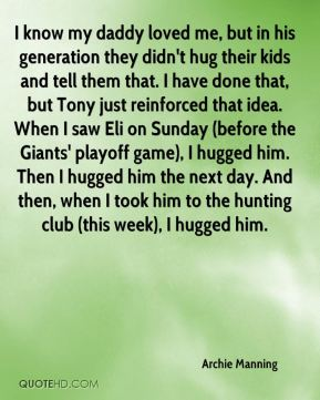 Archie Manning - I know my daddy loved me, but in his generation they didn't hug their kids and tell them that. I have done that, but Tony just reinforced that idea. When I saw Eli on Sunday (before the Giants' playoff game), I hugged him. Then I hugged him the next day. And then, when I took him to the hunting club (this week), I hugged him.