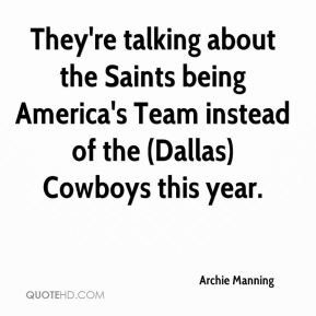 Archie Manning - They're talking about the Saints being America's Team instead of the (Dallas) Cowboys this year.