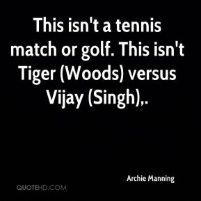 Archie Manning - This isn't a tennis match or golf. This isn't Tiger (Woods) versus Vijay (Singh).