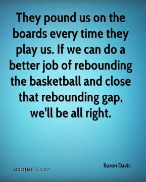 They pound us on the boards every time they play us. If we can do a better job of rebounding the basketball and close that rebounding gap, we'll be all right.