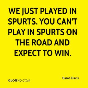 We just played in spurts. You can't play in spurts on the road and expect to win.