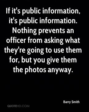 Barry Smith - If it's public information, it's public information. Nothing prevents an officer from asking what they're going to use them for, but you give them the photos anyway.