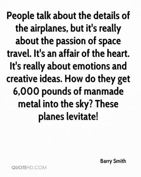 Barry Smith - People talk about the details of the airplanes, but it's really about the passion of space travel. It's an affair of the heart. It's really about emotions and creative ideas. How do they get 6,000 pounds of manmade metal into the sky? These planes levitate!