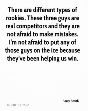Barry Smith - There are different types of rookies. These three guys are real competitors and they are not afraid to make mistakes. I'm not afraid to put any of those guys on the ice because they've been helping us win.