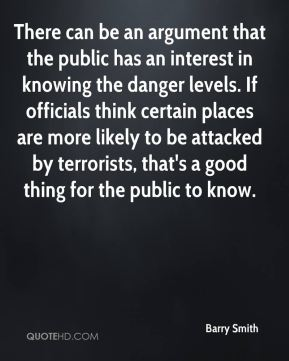 Barry Smith - There can be an argument that the public has an interest in knowing the danger levels. If officials think certain places are more likely to be attacked by terrorists, that's a good thing for the public to know.