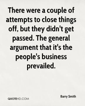 Barry Smith - There were a couple of attempts to close things off, but they didn't get passed. The general argument that it's the people's business prevailed.