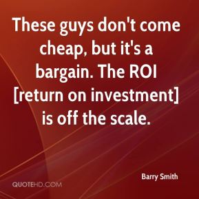 Barry Smith - These guys don't come cheap, but it's a bargain. The ROI [return on investment] is off the scale.