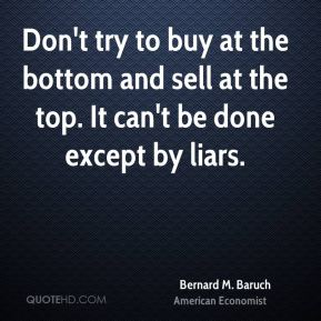 Don't try to buy at the bottom and sell at the top. It can't be done except by liars.