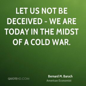 Bernard M. Baruch - Let us not be deceived - we are today in the midst of a cold war.