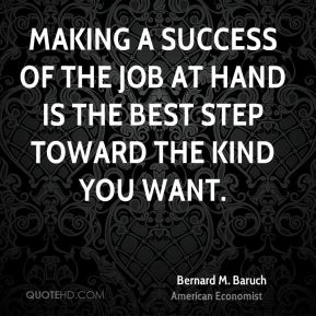 Making a success of the job at hand is the best step toward the kind you want.