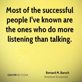 Bernard M. Baruch - Most of the successful people I've known are the ones who do more listening than talking.