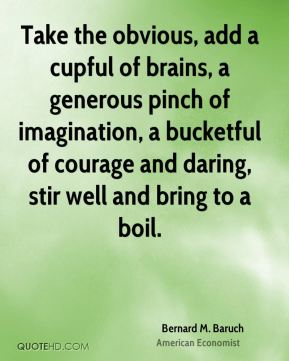Bernard M. Baruch - Take the obvious, add a cupful of brains, a generous pinch of imagination, a bucketful of courage and daring, stir well and bring to a boil.