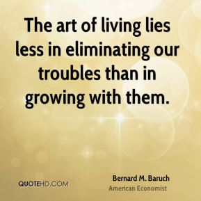 Bernard M. Baruch - The art of living lies less in eliminating our troubles than in growing with them.