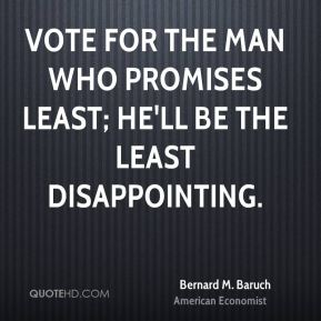 Bernard M. Baruch - Vote for the man who promises least; he'll be the least disappointing.