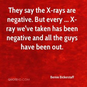 Bernie Bickerstaff - They say the X-rays are negative. But every ... X-ray we've taken has been negative and all the guys have been out.
