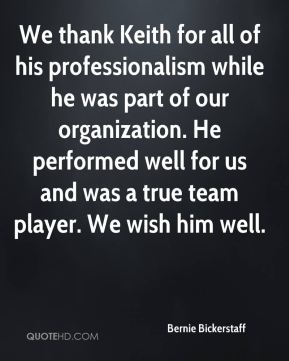 Bernie Bickerstaff - We thank Keith for all of his professionalism while he was part of our organization. He performed well for us and was a true team player. We wish him well.