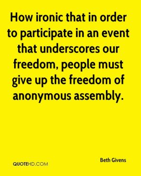 Beth Givens - How ironic that in order to participate in an event that underscores our freedom, people must give up the freedom of anonymous assembly.