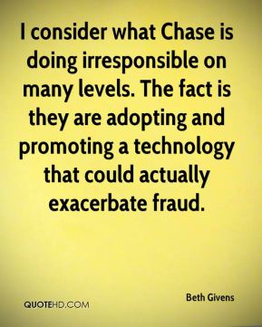 Beth Givens - I consider what Chase is doing irresponsible on many levels. The fact is they are adopting and promoting a technology that could actually exacerbate fraud.