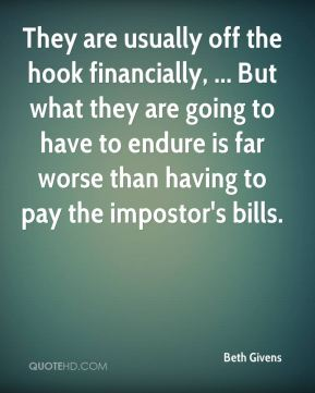 Beth Givens - They are usually off the hook financially, ... But what they are going to have to endure is far worse than having to pay the impostor's bills.