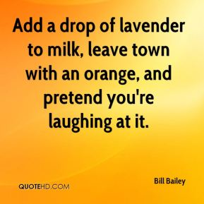 Bill Bailey - Add a drop of lavender to milk, leave town with an orange, and pretend you're laughing at it.