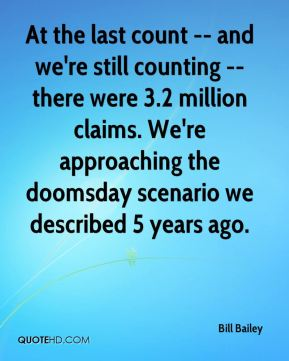 At the last count -- and we're still counting -- there were 3.2 million claims. We're approaching the doomsday scenario we described 5 years ago.