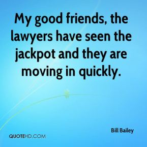 Bill Bailey - My good friends, the lawyers have seen the jackpot and they are moving in quickly.